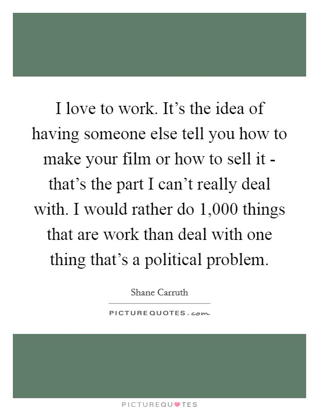 I love to work. It's the idea of having someone else tell you how to make your film or how to sell it - that's the part I can't really deal with. I would rather do 1,000 things that are work than deal with one thing that's a political problem Picture Quote #1
