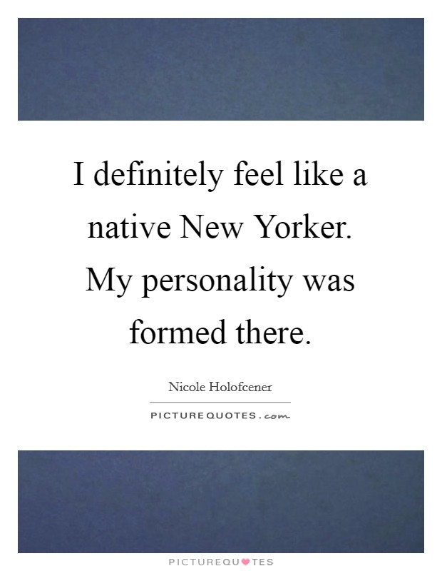 I definitely feel like a native New Yorker. My personality was formed there Picture Quote #1