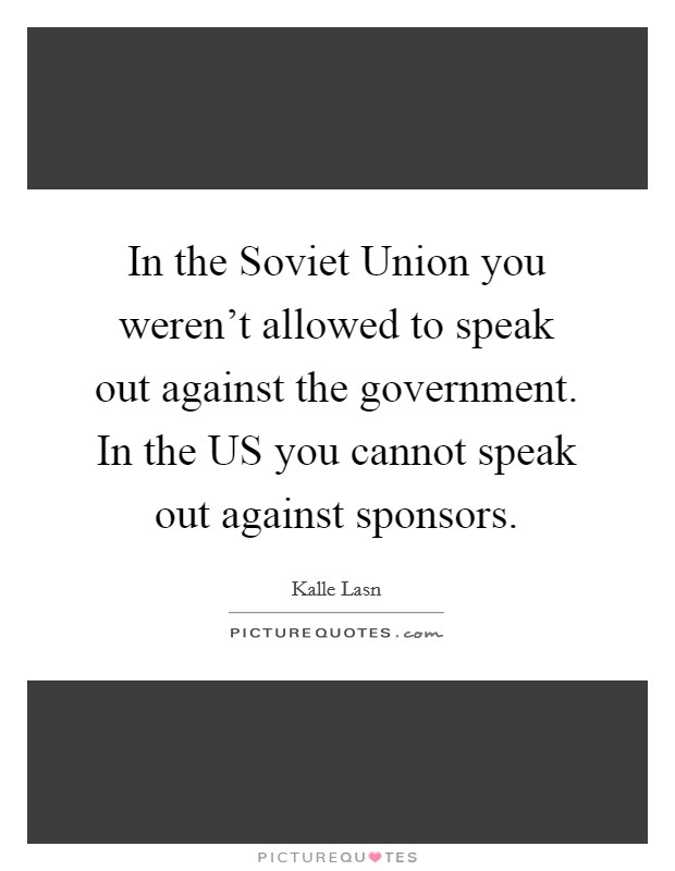 In the Soviet Union you weren't allowed to speak out against the government. In the US you cannot speak out against sponsors Picture Quote #1