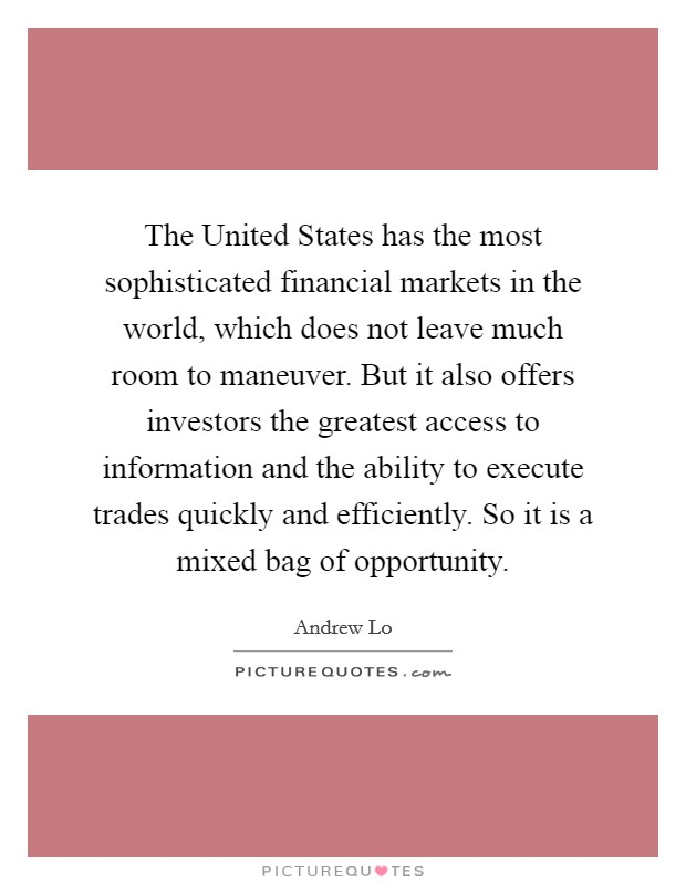 The United States has the most sophisticated financial markets in the world, which does not leave much room to maneuver. But it also offers investors the greatest access to information and the ability to execute trades quickly and efficiently. So it is a mixed bag of opportunity Picture Quote #1