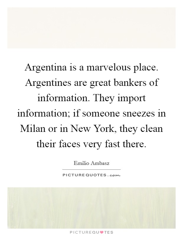 Argentina is a marvelous place. Argentines are great bankers of information. They import information; if someone sneezes in Milan or in New York, they clean their faces very fast there Picture Quote #1