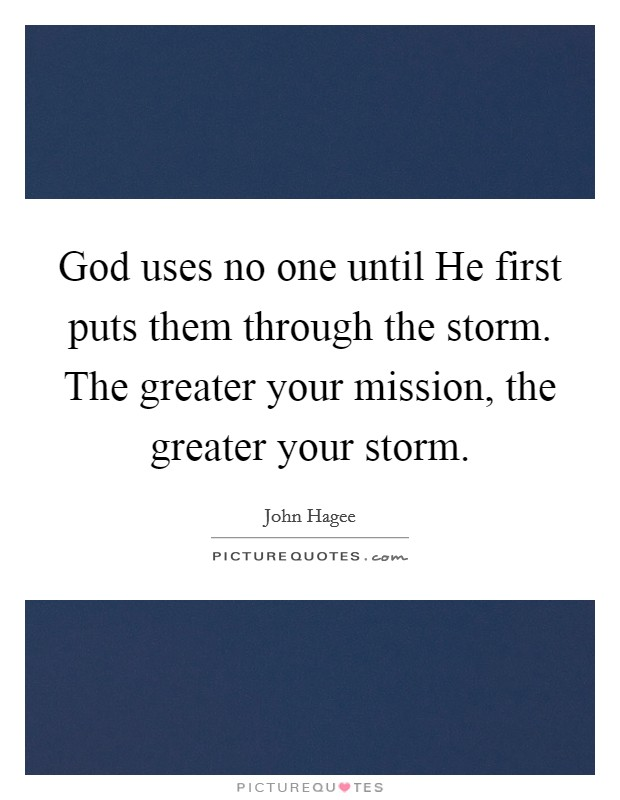God uses no one until He first puts them through the storm. The greater your mission, the greater your storm Picture Quote #1