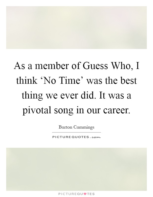 As a member of Guess Who, I think 'No Time' was the best thing we ever did. It was a pivotal song in our career Picture Quote #1