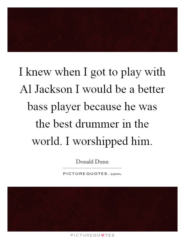 I knew when I got to play with Al Jackson I would be a better bass player because he was the best drummer in the world. I worshipped him Picture Quote #1