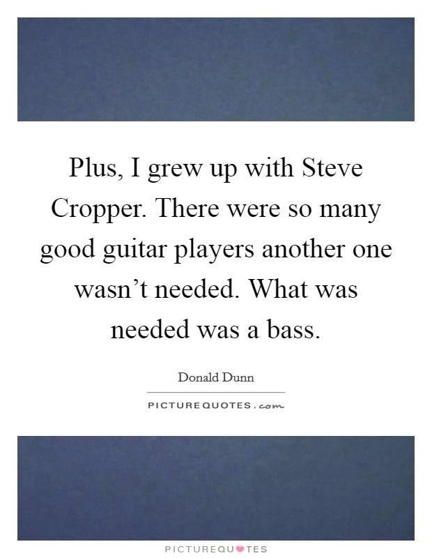 Plus, I grew up with Steve Cropper. There were so many good guitar players another one wasn't needed. What was needed was a bass Picture Quote #1
