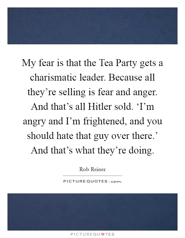 My fear is that the Tea Party gets a charismatic leader. Because all they're selling is fear and anger. And that's all Hitler sold. 'I'm angry and I'm frightened, and you should hate that guy over there.' And that's what they're doing Picture Quote #1