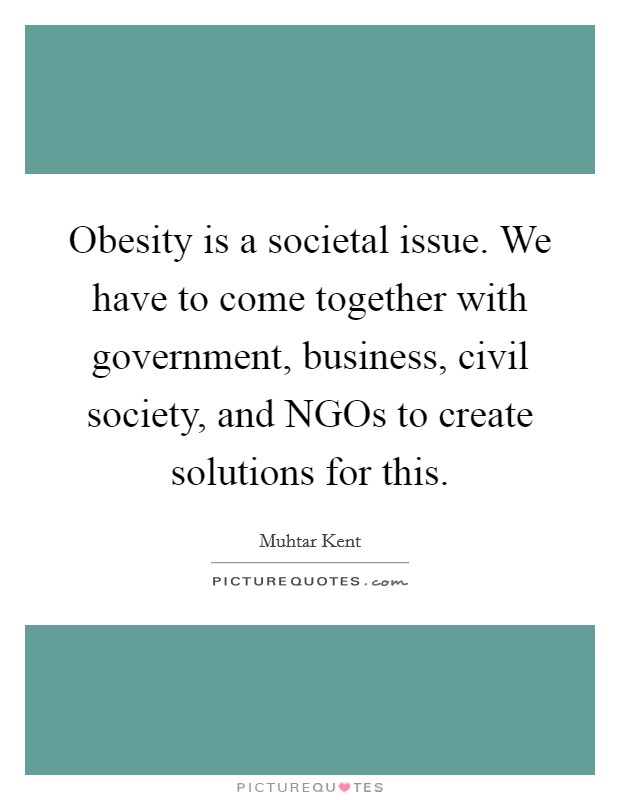 Obesity is a societal issue. We have to come together with government, business, civil society, and NGOs to create solutions for this Picture Quote #1