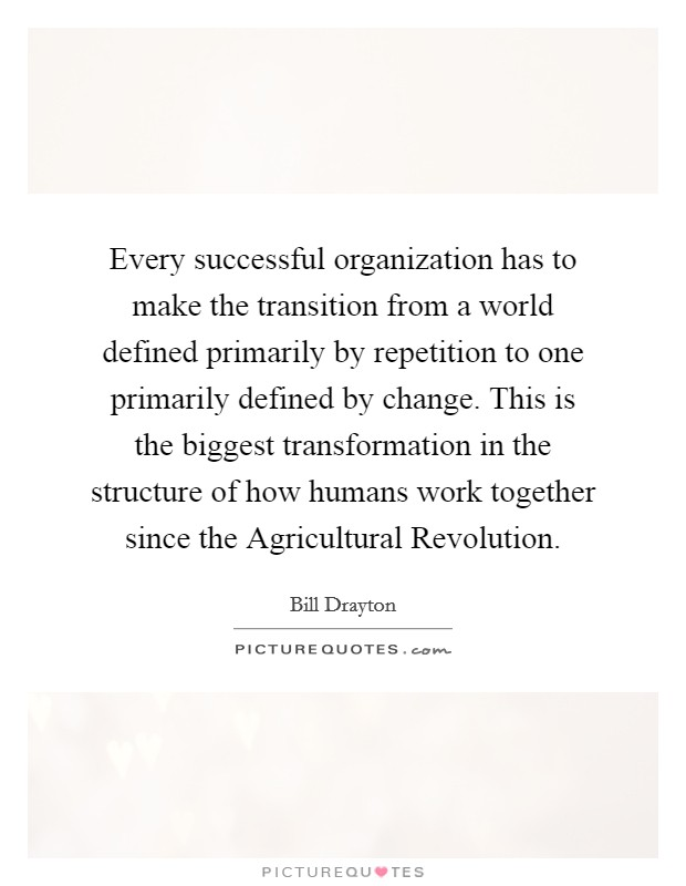 Every successful organization has to make the transition from a world defined primarily by repetition to one primarily defined by change. This is the biggest transformation in the structure of how humans work together since the Agricultural Revolution Picture Quote #1