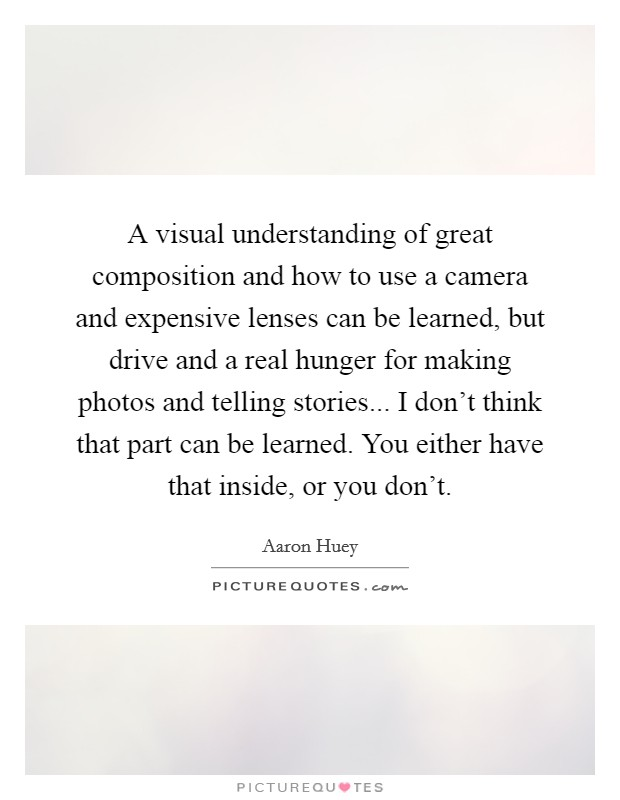 A visual understanding of great composition and how to use a camera and expensive lenses can be learned, but drive and a real hunger for making photos and telling stories... I don't think that part can be learned. You either have that inside, or you don't Picture Quote #1