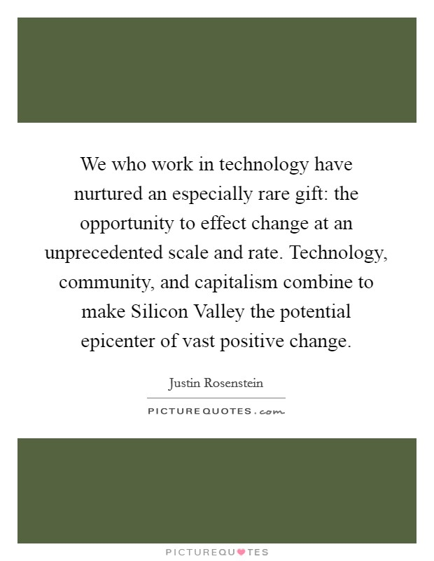 We who work in technology have nurtured an especially rare gift: the opportunity to effect change at an unprecedented scale and rate. Technology, community, and capitalism combine to make Silicon Valley the potential epicenter of vast positive change Picture Quote #1