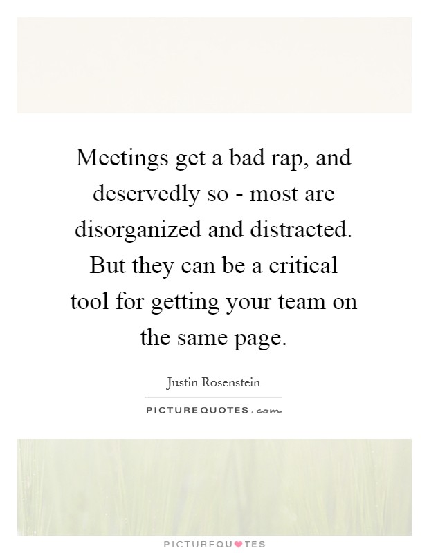 Meetings get a bad rap, and deservedly so - most are disorganized and distracted. But they can be a critical tool for getting your team on the same page Picture Quote #1