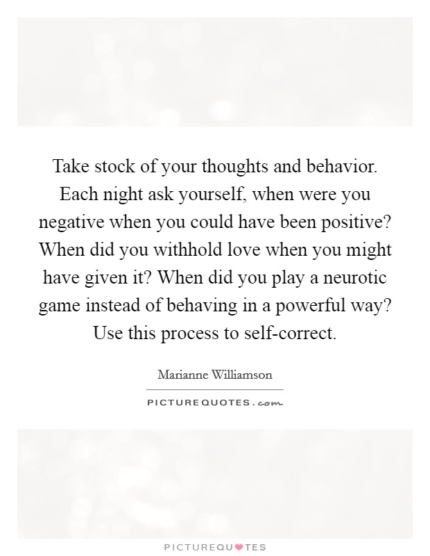 Take stock of your thoughts and behavior. Each night ask yourself, when were you negative when you could have been positive? When did you withhold love when you might have given it? When did you play a neurotic game instead of behaving in a powerful way? Use this process to self-correct Picture Quote #1