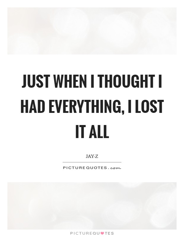 Just when I thought I had everything, I lost it all Picture Quote #1