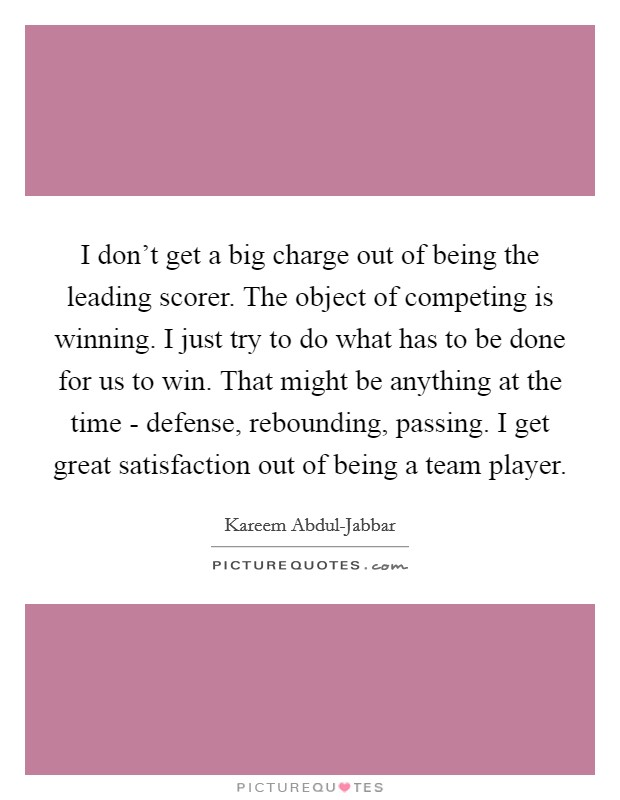 I don't get a big charge out of being the leading scorer. The object of competing is winning. I just try to do what has to be done for us to win. That might be anything at the time - defense, rebounding, passing. I get great satisfaction out of being a team player Picture Quote #1