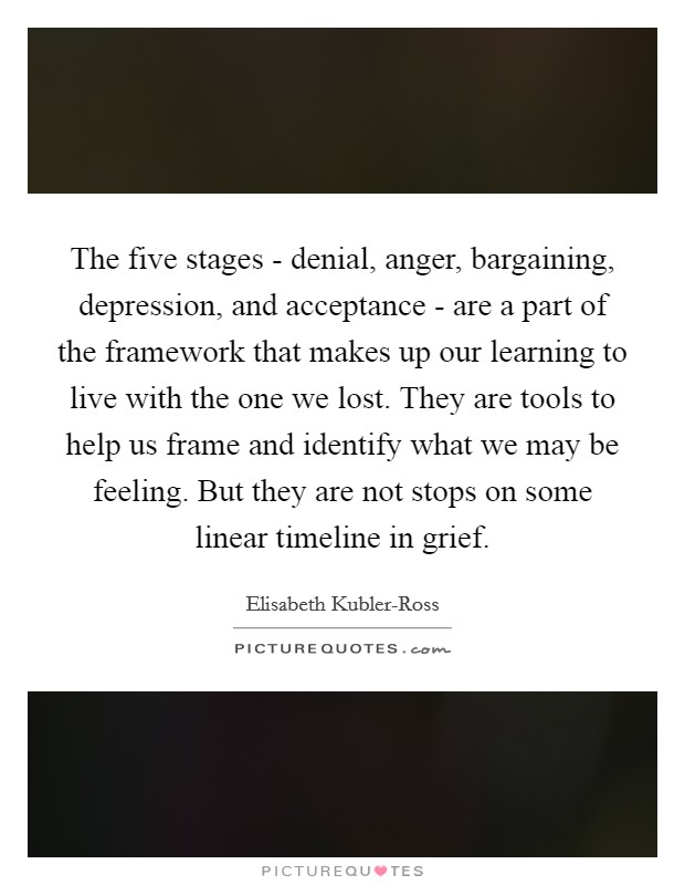 The five stages - denial, anger, bargaining, depression, and acceptance - are a part of the framework that makes up our learning to live with the one we lost. They are tools to help us frame and identify what we may be feeling. But they are not stops on some linear timeline in grief Picture Quote #1