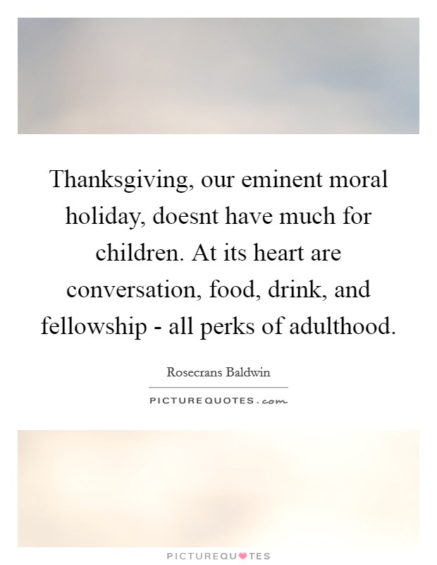 Thanksgiving, our eminent moral holiday, doesnt have much for children. At its heart are conversation, food, drink, and fellowship - all perks of adulthood Picture Quote #1