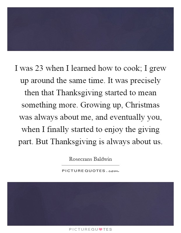 I was 23 when I learned how to cook; I grew up around the same time. It was precisely then that Thanksgiving started to mean something more. Growing up, Christmas was always about me, and eventually you, when I finally started to enjoy the giving part. But Thanksgiving is always about us Picture Quote #1