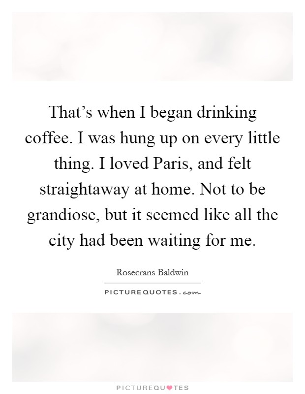 That's when I began drinking coffee. I was hung up on every little thing. I loved Paris, and felt straightaway at home. Not to be grandiose, but it seemed like all the city had been waiting for me Picture Quote #1