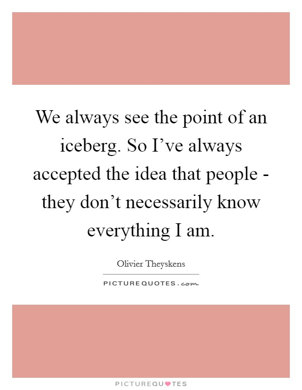 We always see the point of an iceberg. So I've always accepted the idea that people - they don't necessarily know everything I am Picture Quote #1
