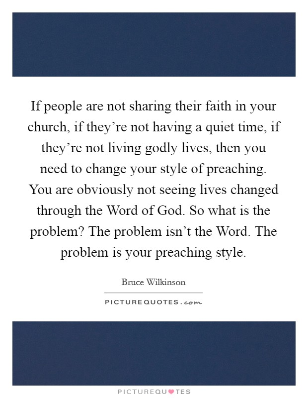 If people are not sharing their faith in your church, if they're not having a quiet time, if they're not living godly lives, then you need to change your style of preaching. You are obviously not seeing lives changed through the Word of God. So what is the problem? The problem isn't the Word. The problem is your preaching style Picture Quote #1