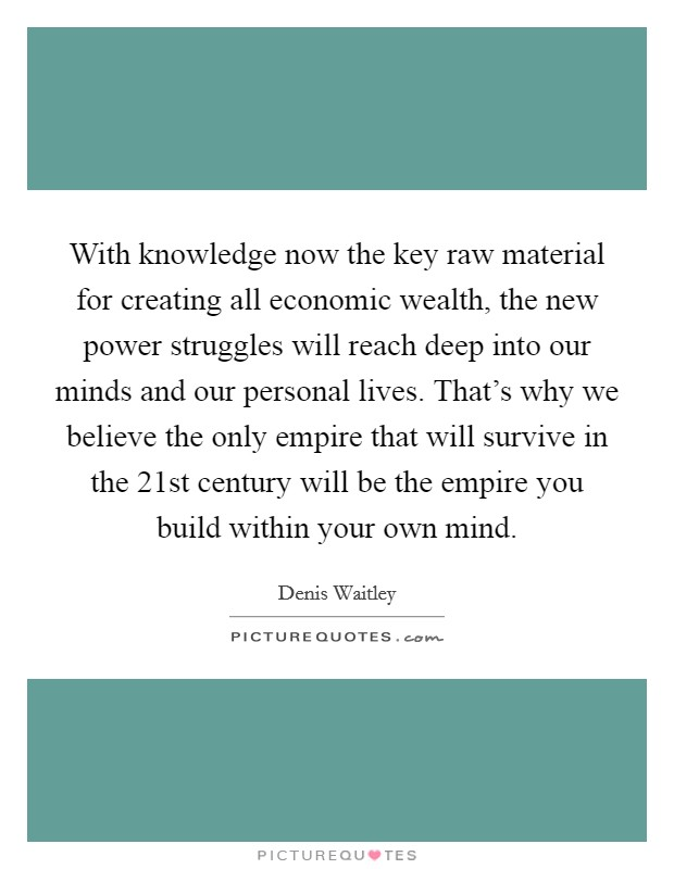 With knowledge now the key raw material for creating all economic wealth, the new power struggles will reach deep into our minds and our personal lives. That's why we believe the only empire that will survive in the 21st century will be the empire you build within your own mind Picture Quote #1