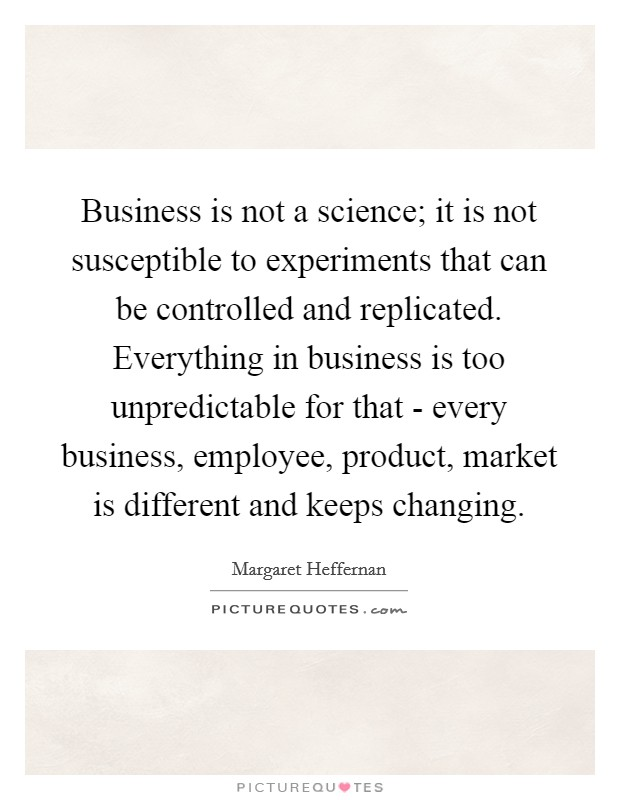 Business is not a science; it is not susceptible to experiments that can be controlled and replicated. Everything in business is too unpredictable for that - every business, employee, product, market is different and keeps changing Picture Quote #1