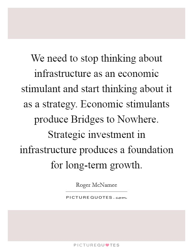 We need to stop thinking about infrastructure as an economic stimulant and start thinking about it as a strategy. Economic stimulants produce Bridges to Nowhere. Strategic investment in infrastructure produces a foundation for long-term growth Picture Quote #1