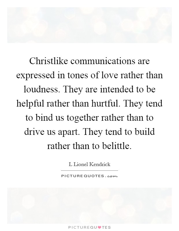 Christlike communications are expressed in tones of love rather than loudness. They are intended to be helpful rather than hurtful. They tend to bind us together rather than to drive us apart. They tend to build rather than to belittle Picture Quote #1