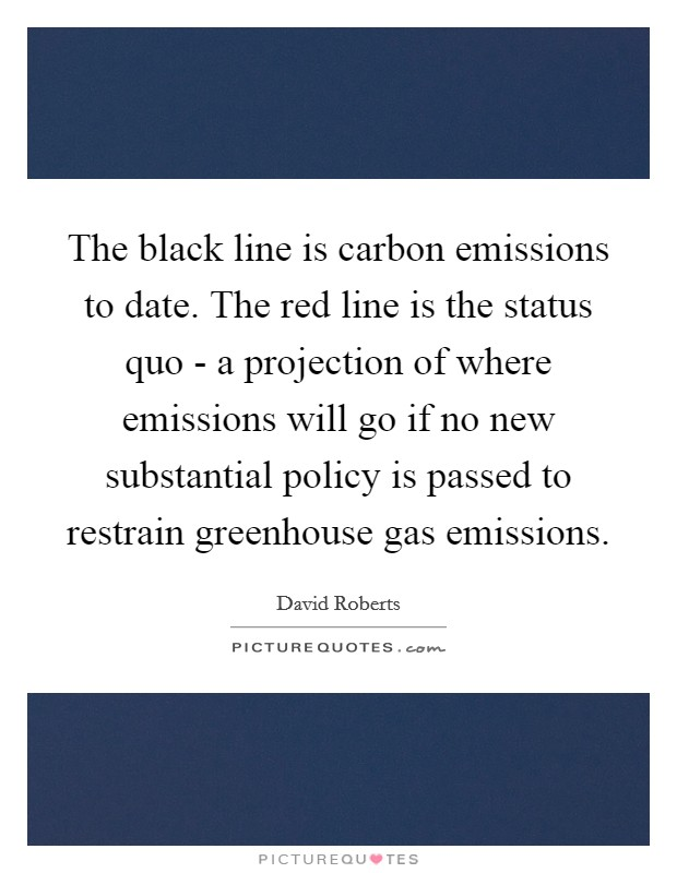 The black line is carbon emissions to date. The red line is the status quo - a projection of where emissions will go if no new substantial policy is passed to restrain greenhouse gas emissions Picture Quote #1