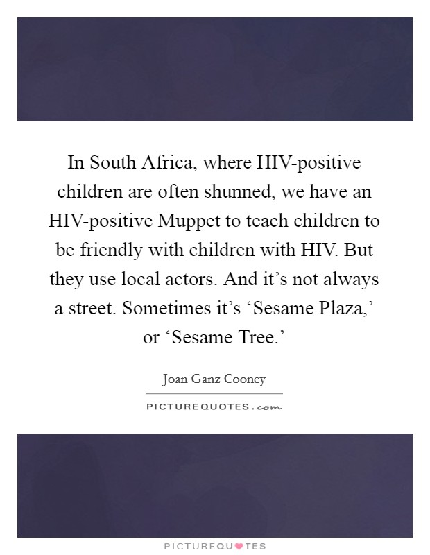 In South Africa, where HIV-positive children are often shunned, we have an HIV-positive Muppet to teach children to be friendly with children with HIV. But they use local actors. And it's not always a street. Sometimes it's 'Sesame Plaza,' or 'Sesame Tree.' Picture Quote #1