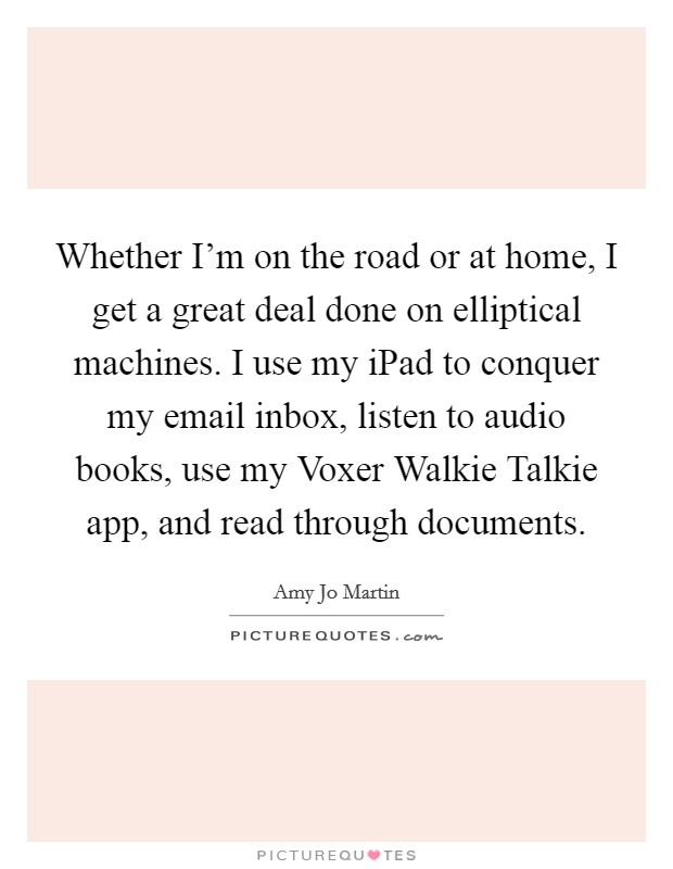 Whether I'm on the road or at home, I get a great deal done on elliptical machines. I use my iPad to conquer my email inbox, listen to audio books, use my Voxer Walkie Talkie app, and read through documents Picture Quote #1