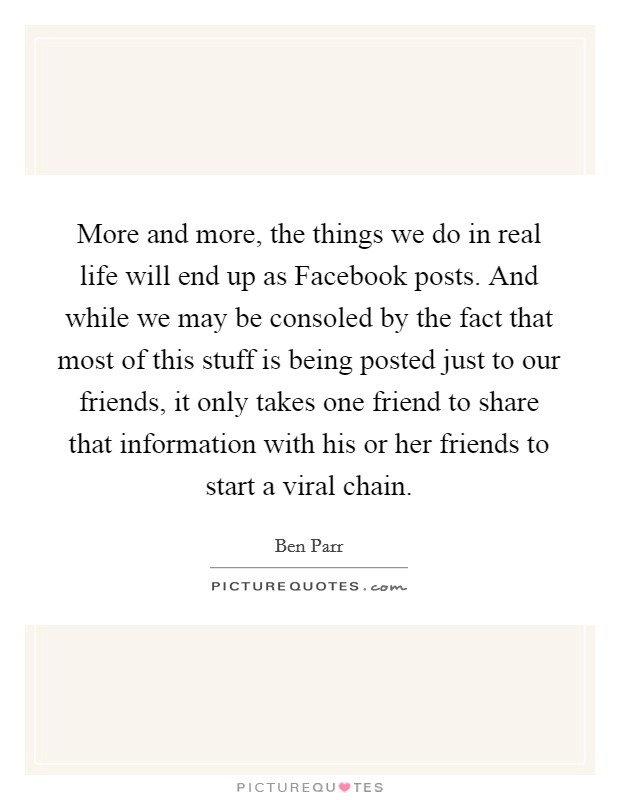 More and more, the things we do in real life will end up as Facebook posts. And while we may be consoled by the fact that most of this stuff is being posted just to our friends, it only takes one friend to share that information with his or her friends to start a viral chain Picture Quote #1