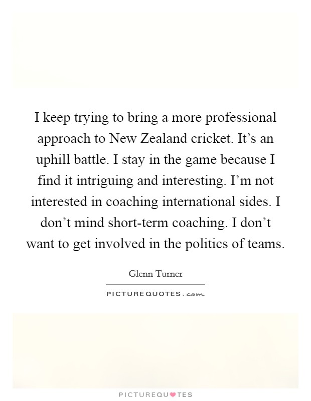 I keep trying to bring a more professional approach to New Zealand cricket. It's an uphill battle. I stay in the game because I find it intriguing and interesting. I'm not interested in coaching international sides. I don't mind short-term coaching. I don't want to get involved in the politics of teams Picture Quote #1