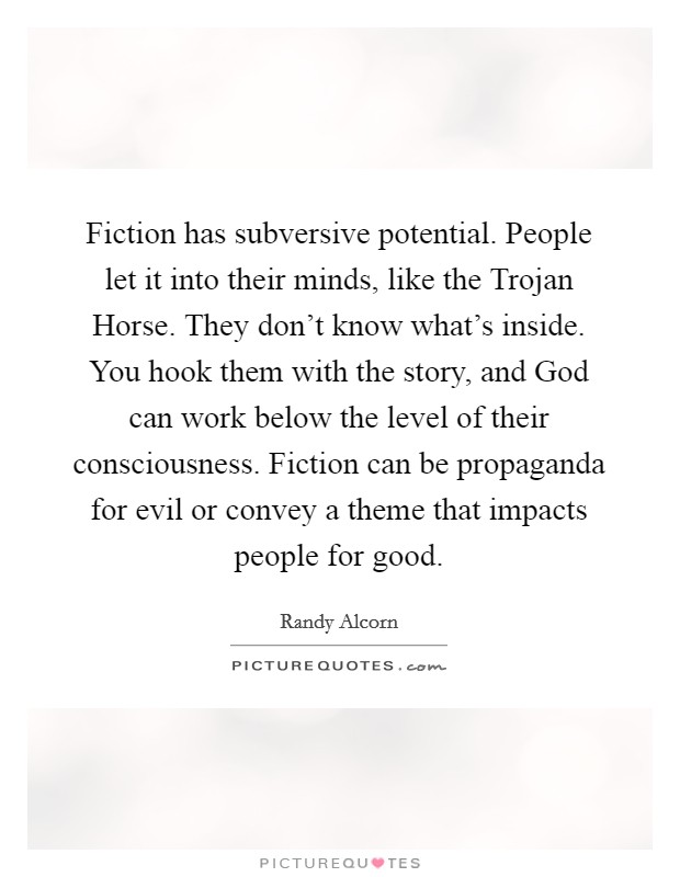 Fiction has subversive potential. People let it into their minds, like the Trojan Horse. They don't know what's inside. You hook them with the story, and God can work below the level of their consciousness. Fiction can be propaganda for evil or convey a theme that impacts people for good Picture Quote #1