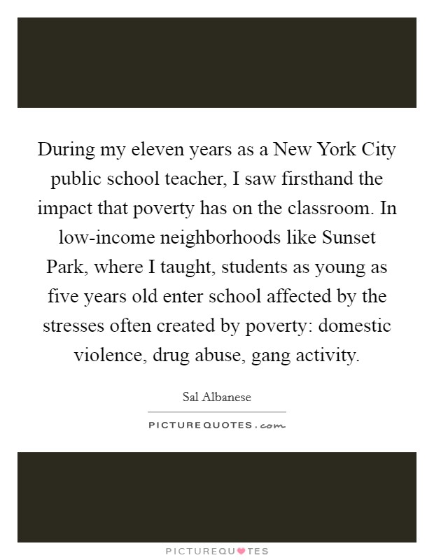 During my eleven years as a New York City public school teacher, I saw firsthand the impact that poverty has on the classroom. In low-income neighborhoods like Sunset Park, where I taught, students as young as five years old enter school affected by the stresses often created by poverty: domestic violence, drug abuse, gang activity Picture Quote #1