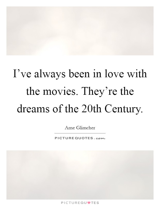 I've always been in love with the movies. They're the dreams of the 20th Century Picture Quote #1
