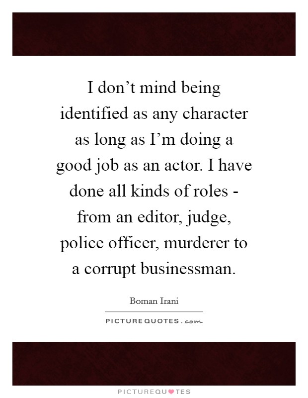 I don't mind being identified as any character as long as I'm doing a good job as an actor. I have done all kinds of roles - from an editor, judge, police officer, murderer to a corrupt businessman Picture Quote #1