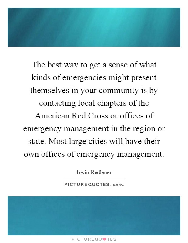 The best way to get a sense of what kinds of emergencies might present themselves in your community is by contacting local chapters of the American Red Cross or offices of emergency management in the region or state. Most large cities will have their own offices of emergency management Picture Quote #1