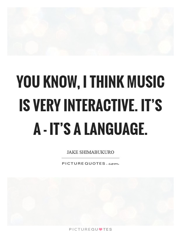 You know, I think music is very interactive. It's a - it's a language Picture Quote #1