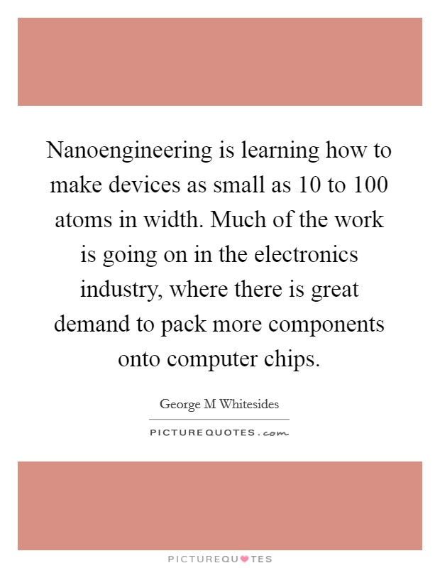 Nanoengineering is learning how to make devices as small as 10 to 100 atoms in width. Much of the work is going on in the electronics industry, where there is great demand to pack more components onto computer chips Picture Quote #1