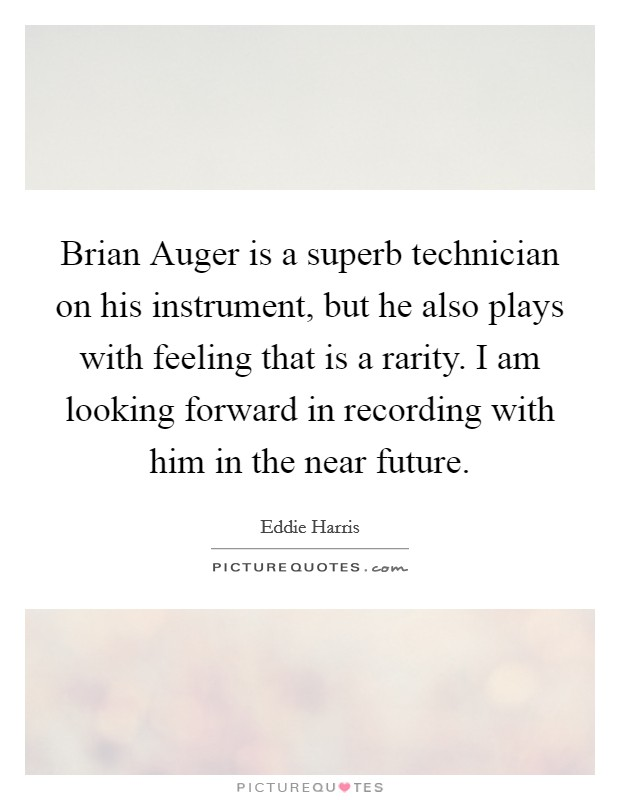 Brian Auger is a superb technician on his instrument, but he also plays with feeling that is a rarity. I am looking forward in recording with him in the near future Picture Quote #1