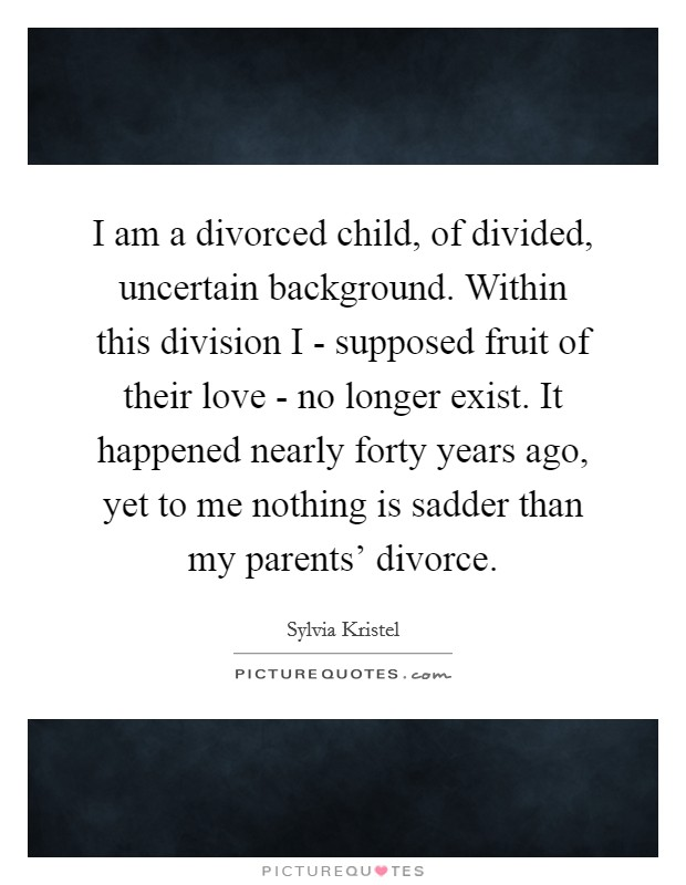 I am a divorced child, of divided, uncertain background. Within this division I - supposed fruit of their love - no longer exist. It happened nearly forty years ago, yet to me nothing is sadder than my parents' divorce Picture Quote #1