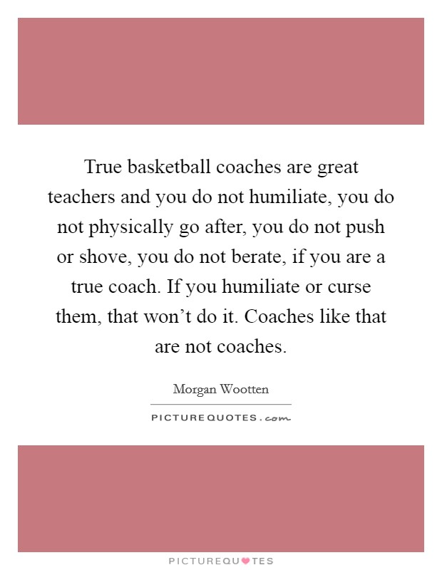 True basketball coaches are great teachers and you do not humiliate, you do not physically go after, you do not push or shove, you do not berate, if you are a true coach. If you humiliate or curse them, that won't do it. Coaches like that are not coaches Picture Quote #1