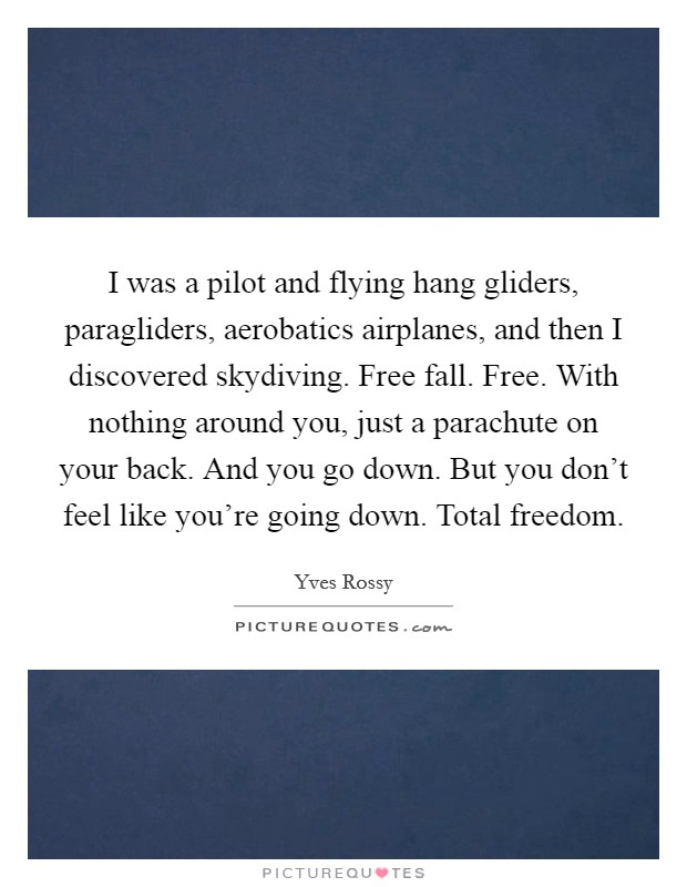 I was a pilot and flying hang gliders, paragliders, aerobatics airplanes, and then I discovered skydiving. Free fall. Free. With nothing around you, just a parachute on your back. And you go down. But you don't feel like you're going down. Total freedom Picture Quote #1