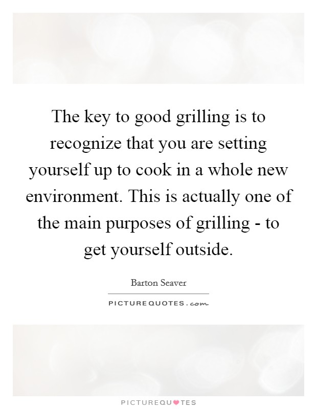 The key to good grilling is to recognize that you are setting yourself up to cook in a whole new environment. This is actually one of the main purposes of grilling - to get yourself outside Picture Quote #1