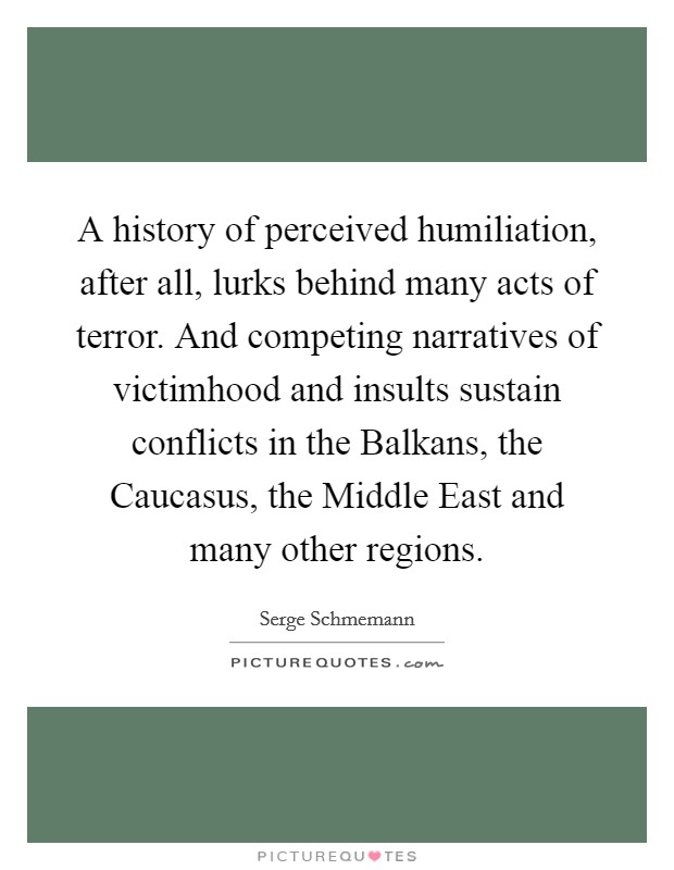 A history of perceived humiliation, after all, lurks behind many acts of terror. And competing narratives of victimhood and insults sustain conflicts in the Balkans, the Caucasus, the Middle East and many other regions Picture Quote #1