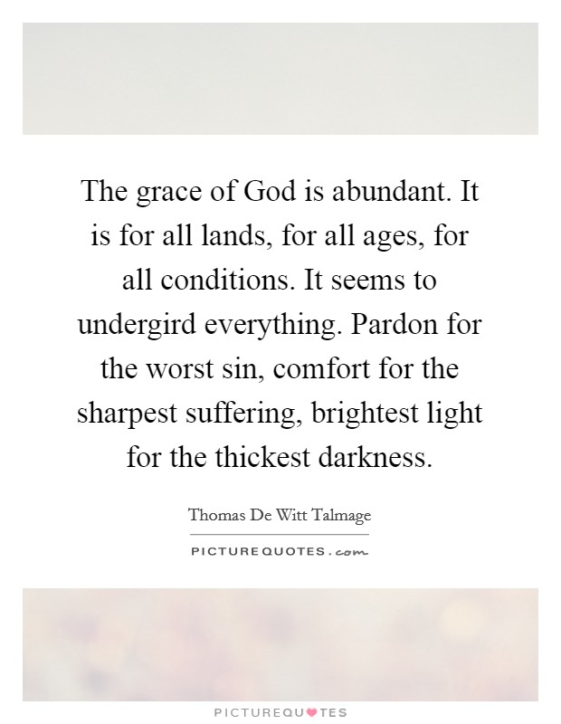 The grace of God is abundant. It is for all lands, for all ages, for all conditions. It seems to undergird everything. Pardon for the worst sin, comfort for the sharpest suffering, brightest light for the thickest darkness Picture Quote #1