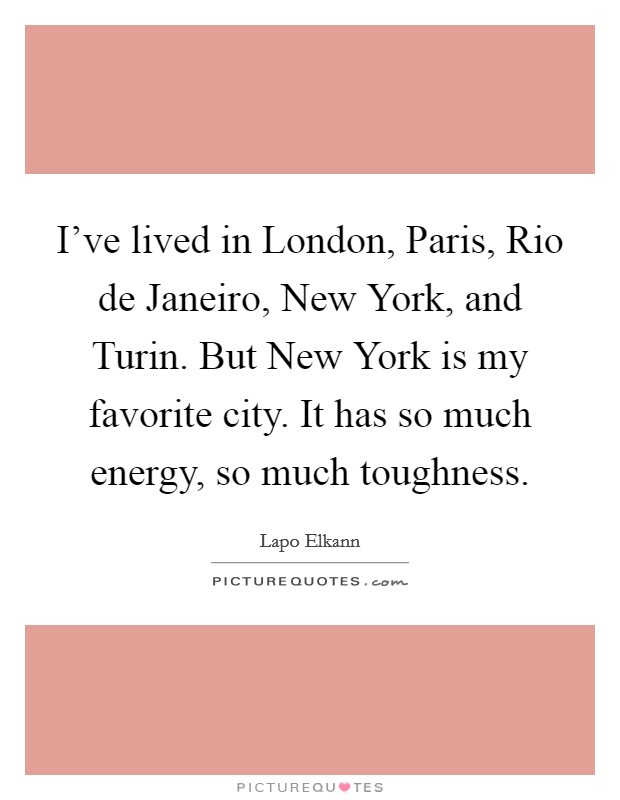 I've lived in London, Paris, Rio de Janeiro, New York, and Turin. But New York is my favorite city. It has so much energy, so much toughness Picture Quote #1