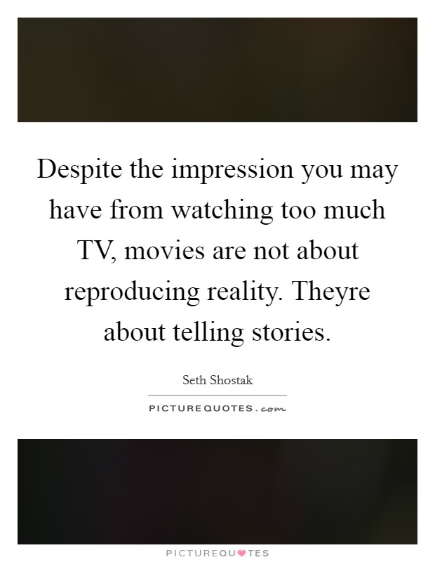 Despite the impression you may have from watching too much TV, movies are not about reproducing reality. Theyre about telling stories Picture Quote #1