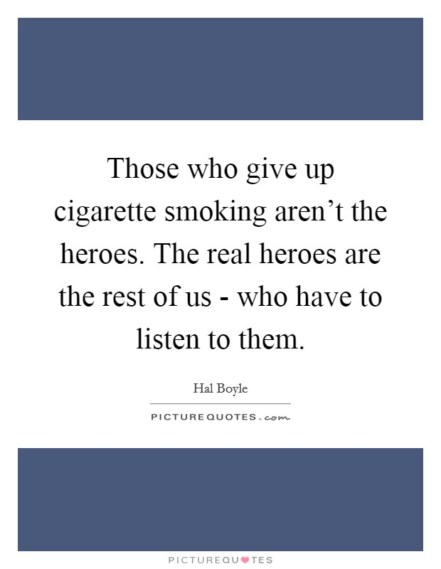 Those who give up cigarette smoking aren't the heroes. The real heroes are the rest of us - who have to listen to them Picture Quote #1